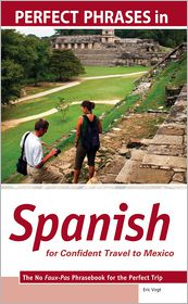 Eric Vogt - Perfect Phrases in Spanish for Confident Travel to Mexico : The No Faux-Pas Phrasebook for the Perfect Trip: The No Faux-Pas Phrasebook for the Perfect Trip