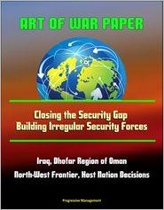 Progressive Management - Art of War Paper: Closing the Security Gap - Building Irregular Security Forces, Iraq, Dhofar Region of Oman, North-West Frontie