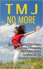 Jason S. Bradford - TMJ No More: The Complete Guide to TMJ Causes, Symptoms, & Treatments; Plus a Holistic System to Relieve TMJ Pain Naturally & Pe