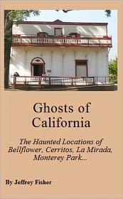 Jeffrey Fisher - Ghosts of California: The Haunted Locations of Bellflower, Cerritos, La Mirada, Monterey Park, Paramount, Pico Rivera and Whitti