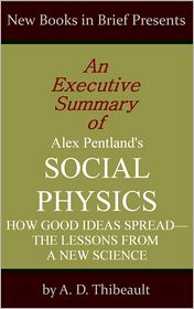 A. D. Thibeault - An Executive Summary of Alex Pentland's 'Social Physics: How Good Ideas Spread--The Lessons from a New Science'