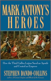 Mark Antony's Heroes : How the Third Gallica Legion Saved an Apostle and Created an Emperor