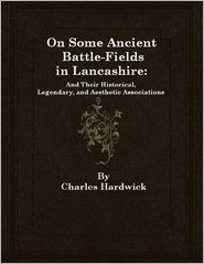 Charles Hardwick - On Some Ancient Battle-Fields in Lancashire: And Their Historical, Legendary, and Aesthetic Associations