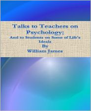 William James - Talks to Teachers on Psychology; And to Students on Some of Life's Ideals
