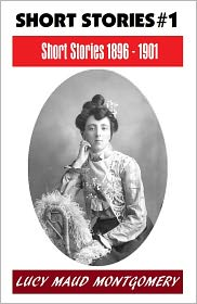 Lucy Maud Montgomery, Anne Shirley Series, L M Montgomery Fiction Series, L M Montgomery Short Story Collectio L. M. Montgomery - LUCY MAUD MONTGOMERY SHORT STORIES 1896 - 1901, The Author of the Anne Shirley Series