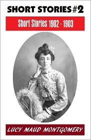 Lucy Maud Montgomery, Anne Shirley Series, L M Montgomery Fiction Series, L M Montgomery Short Story Collectio L. M. Montgomery - LUCY MAUD MONTGOMERY SHORT STORIES 1902 - 1903, The Author of the Anne Shirley Series