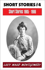Lucy Maud Montgomery, Anne Shirley Series, L M Montgomery Fiction Series, L M Montgomery Short Story Collectio L. M. Montgomery - LUCY MAUD MONTGOMERY SHORT STORIES 1905 - 1906, The Author of the Anne Shirley Series