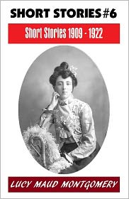 Lucy Maud Montgomery, Anne Shirley Series, L M Montgomery Fiction Series, L M Montgomery Short Story Collectio L. M. Montgomery - LUCY MAUD MONTGOMERY SHORT STORIES 1909 - 1922, The Author of the Anne Shirley Series