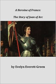 Evelyn Everett-Green - A Heroine of France, The Story of Joan of Arc