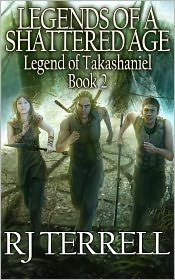 R. J. Terrell - Legends of a Shattered Age (Legend of Takashaniel, Book 2) (For fans of Terry Brooks, R. A. Salvatore, Brandon Sanderson, Weis a