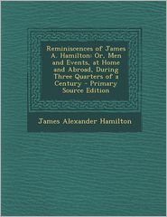 Reminiscences of James A. Hamilton: Or, Men and Events, at