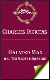 Charles Dickens - Haunted Man and the Ghost's Bargain: A Fancy for Christmas-Time by Charles Dickens