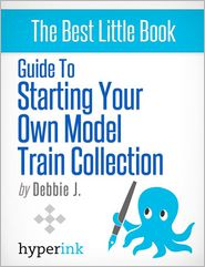 Debbie J. - Beginner's Guide to Starting Your Own Model Train Collection (Scenery, Track Plans, and Layouts)