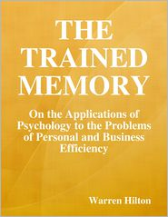 Warren Hilton - The Trained Memory: On the Applications of Psychology to the Problems of Personal and Business Efficiency