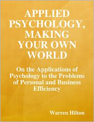 Warren Hilton - Applied Psychology, Making Your Own World: On the Applications of Psychology to the Problems of Personal and Business Efficiency