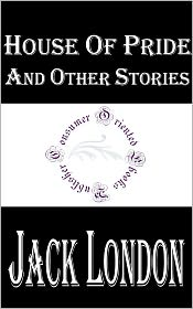 Jack London - House of Pride and Other Stories by Jack London
