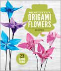 Book Cover Image. Title: Beautiful Origami Flowers:  23 Blooms to Fold, Author: by Anca Oprea