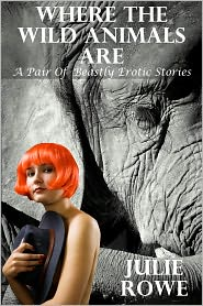 Julie Rowe - Where The Wild Animals Are: A Pair Of Erotic Beastly Stories