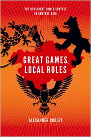 Alexander Cooley - Great Games, Local Rules: The New Great Power Contest in Central Asia