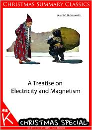 James Clerk Maxwell - A Treatise on Electricity and Magnetism [Christmas Summary Classics]