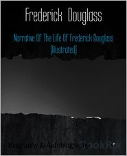 Frederick Douglass - Narrative Of The Life Of Frederick Douglass (Illustrated)