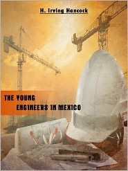 H. Irving Hancock - The Young Engineers In Mexico