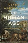Book Cover Image. Title: The Human Age:  The World Shaped By Us, Author: Diane Ackerman,�Diane Ackerman