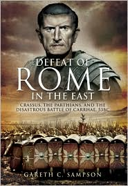 The Defeat of Rome in the East : Crassus, the Parthians, and the Disastrous Battle of Carrhae, 53 BC
