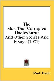 The Man That Corrupted Hadleyburg: And Other Stories and Essays (1901)