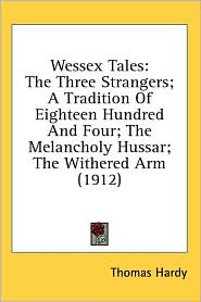 Wessex Tales: The Three Strangers: A Tradition of Eighteen Hundred and Four: the Melancholy Hussar: the Withered Arm (1912)