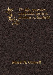 The life, speeches and public services of James A. Garfield