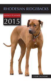 Rhodesian Ridge-Backs Weekly Planner 2015: 2 Year Calendar