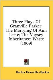 Three Plays of Granville Barker: The Marrying of Ann Leete: the Voysey Inheritance: Waste (1909)