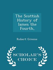 The Scottish History of Iames the Fourth, - Scholar's Choice