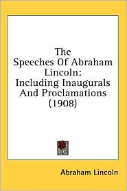 The Speeches of Abraham Lincoln: Including Inaugurals and Proclamations (1908)