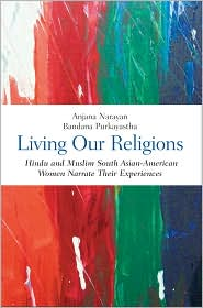 Living Our Religions : Hindu and Muslim South Asian American Women Narrate Their Experiences