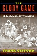 The Glory Game:  How the 1958 NFL Championship  Changed Football Forever  by Frank Gifford, Peter Richmond read more