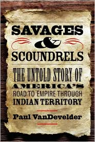 Savages and Scoundrels : the Untold Story of America's Road to Empire Through Indian Territory
