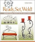 Book Cover Image. Title: Ready, Set, Weld!:  Beginner-Friendly Projects for the Home & Garden, Author: by Kimberli Matin