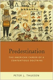 Predestination:  The American Career  of a Contentious Doctrine  by Peter J. Thuesen (June 2009) read more