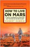 How to Live on Mars: A Trusty Guidebook to  Surviving and Thriving on the Red Planet  by Robert Zubrin  (Dec. 2008) read more