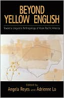 Beyond Yellow English : Toward a Linguistic Anthropology of Asian Pacific America