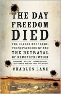 The Day Freedom Died : the Colfax Massacre, the Supreme Court, and the Betrayal of Reconstruction