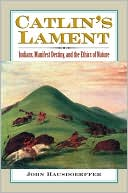 Catlin's Lament : Indians, Manifest Destiny, and the Ethics of Nature