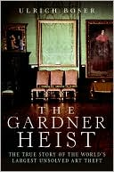 The Gardner Heist:  The True Story of the  World's Largest  Unsolved Art Theft  by Ulrich Boser (Feb 2009) read more