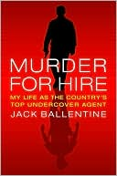 Murder for Hire:  My Life As the  Country's Most  Successful  Undercover Agent  by Jack Ballentine (June 2009) read more