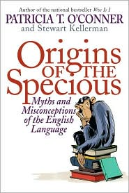 Origins of the Specious: Myths and Misconceptions of the English Language by Patricia T. O'Conner, Stewart Kellerman