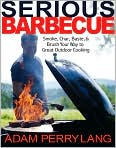 Book Cover Image. Title: Serious Barbecue: Smoke, Char, Baste, and Brush Your Way to Great Outdoor Cooking, Author: by Adam Perry  Lang