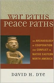War Paths, Peace Paths : an Archaeology of Cooperation and Conflict in Native Eastern North America