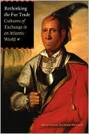 Rethinking the Fur Trade : Cultures of Exchange in an Atlantic World